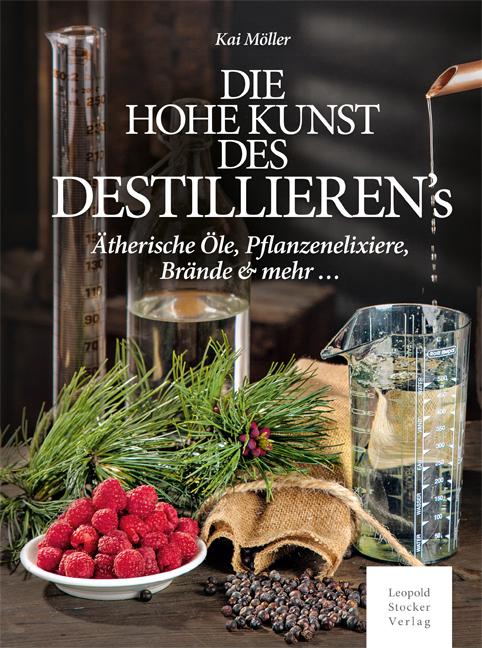Das hohe Kunst des Destillieren's: Ätherische Öle, Pflanzenelixiere, Brände & mehr ... - Möller, Kai