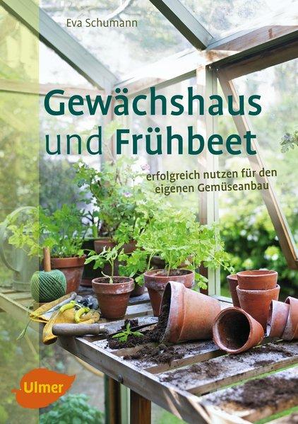 Gewächshaus und Frühbeet. Erfolgreich nutzen für den eigenen Gemüseanbau - Eva Schumann [Taschenbuch]